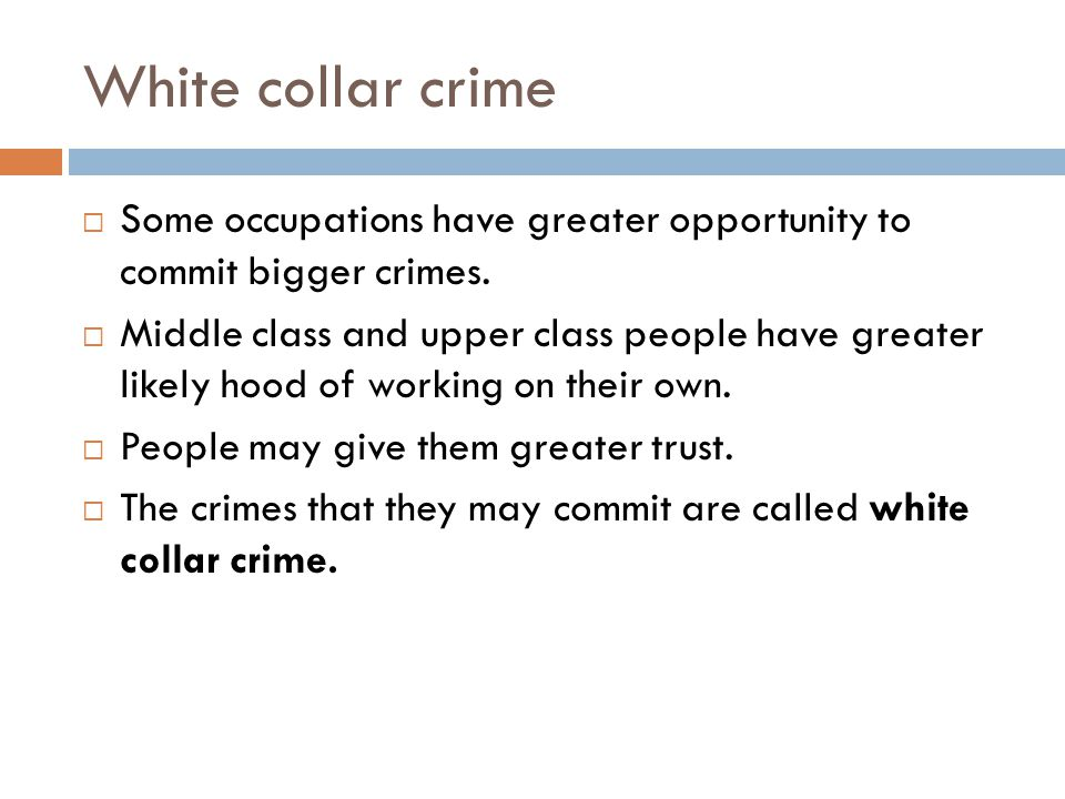 White collar crime  Some occupations have greater opportunity to commit bigger crimes.