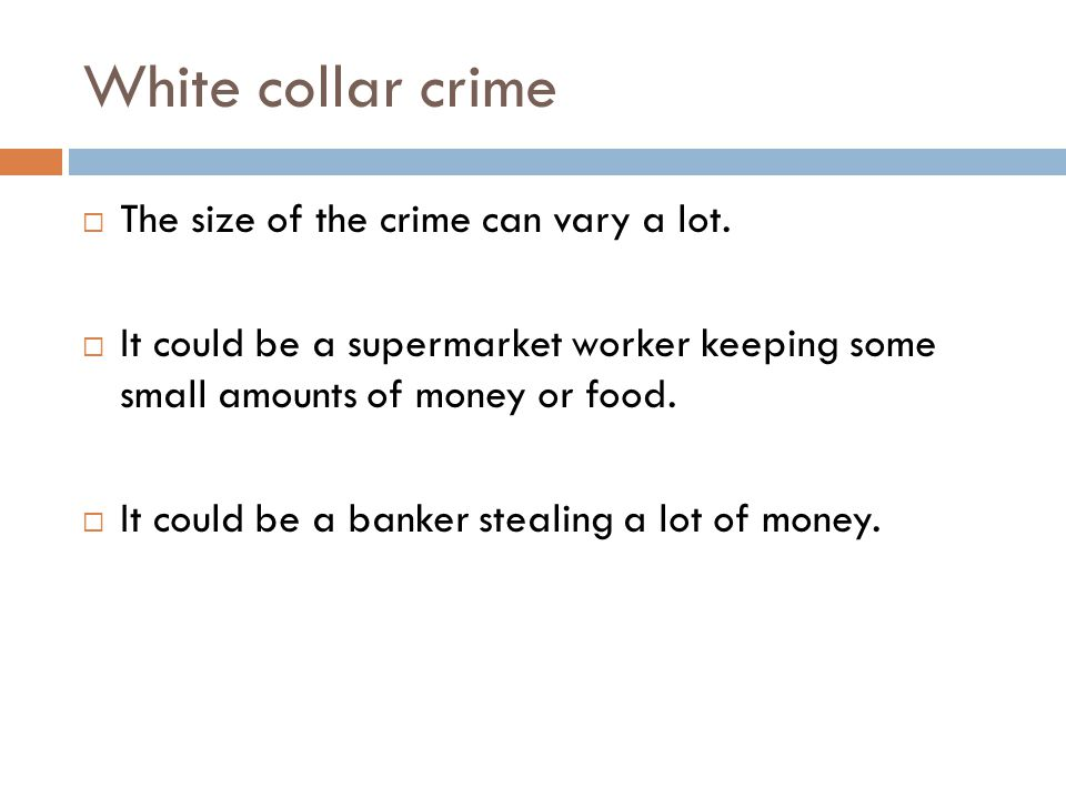 Examples of white collar crime  Embezzlement – stealing money from a company, for example making fake accounts.