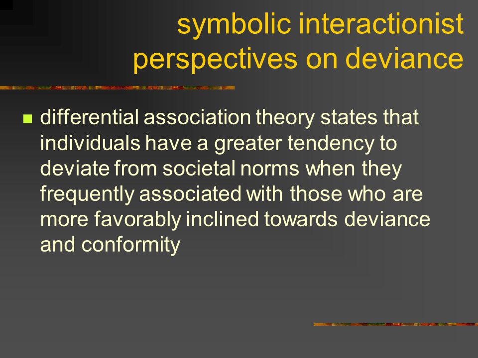 symbolic interactionist perspectives on deviance differential association theory states that individuals have a greater tendency to deviate from socie