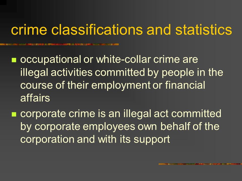 crime classifications and statistics occupational or white-collar crime are illegal activities committed by people in the course of their employment o
