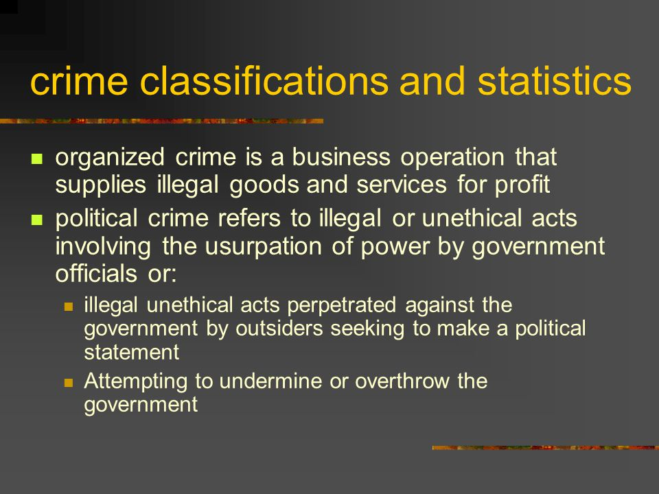 crime classifications and statistics organized crime is a business operation that supplies illegal goods and services for profit political crime refer