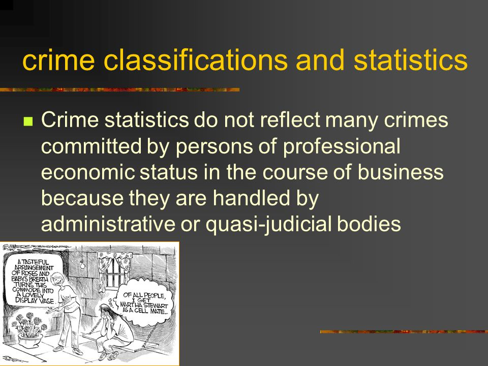 crime classifications and statistics Crime statistics do not reflect many crimes committed by persons of professional economic status in the course of