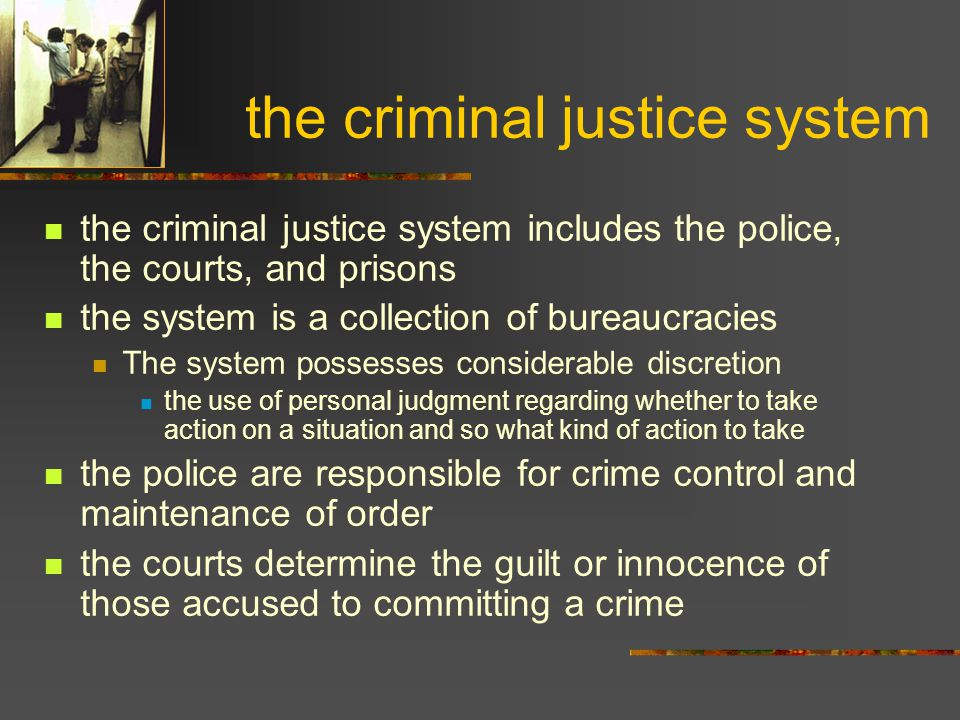 the criminal justice system the criminal justice system includes the police, the courts, and prisons the system is a collection of bureaucracies The s