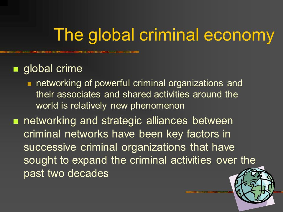 The global criminal economy global crime networking of powerful criminal organizations and their associates and shared activities around the world is
