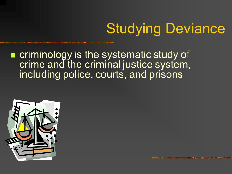 Studying Deviance criminology is the systematic study of crime and the criminal justice system, including police, courts, and prisons