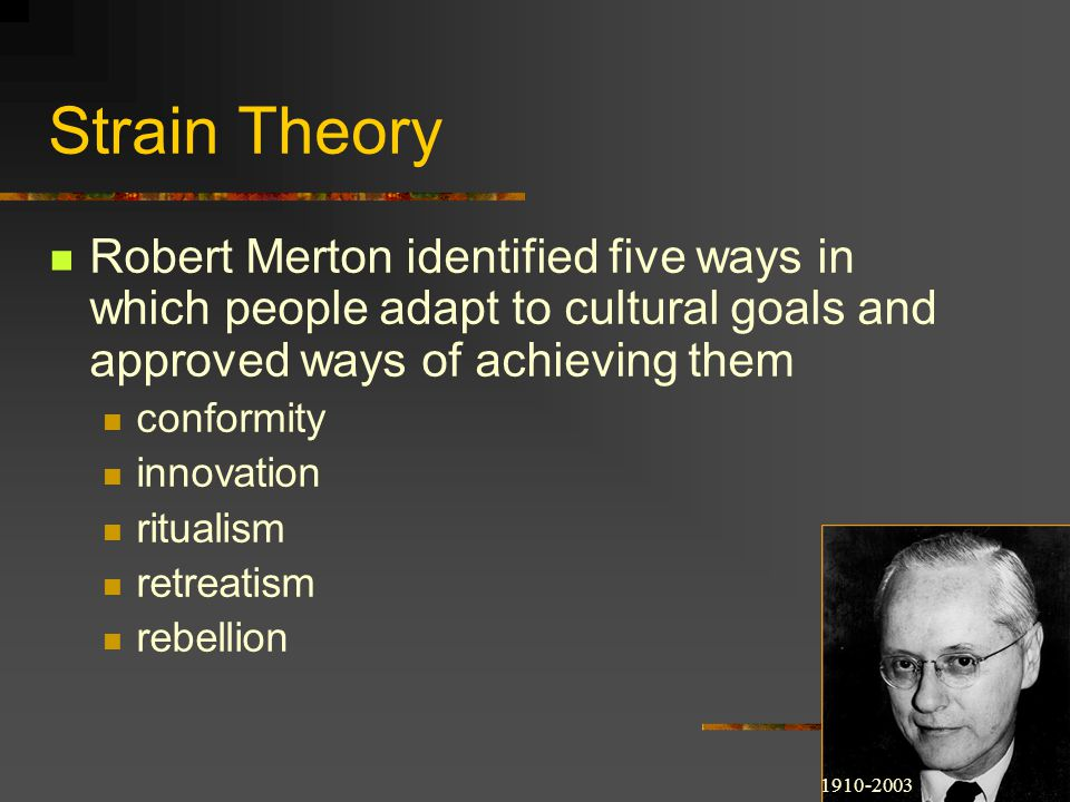 Strain Theory Robert Merton identified five ways in which people adapt to cultural goals and approved ways of achieving them conformity innovation rit
