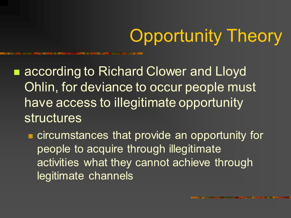 Opportunity Theory according to Richard Clower and Lloyd Ohlin, for deviance to occur people must have access to illegitimate opportunity structures c