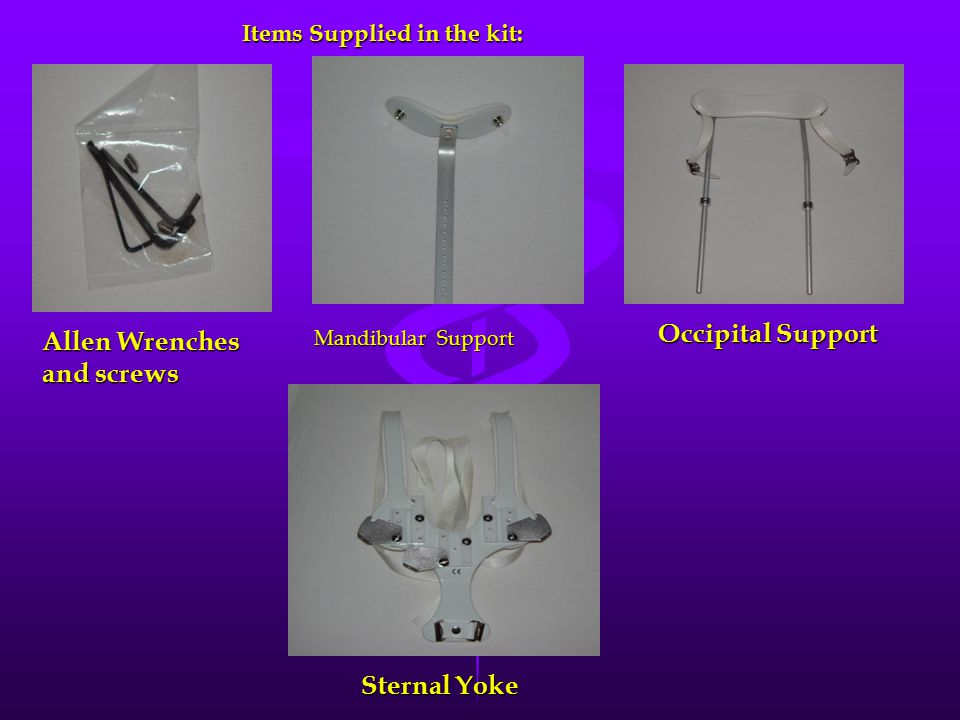 Items Supplied in the kit: Items Supplied in the kit: Allen Wrenches and screws Occipital Support Sternal Yoke Sternal Yoke Mandibular Support