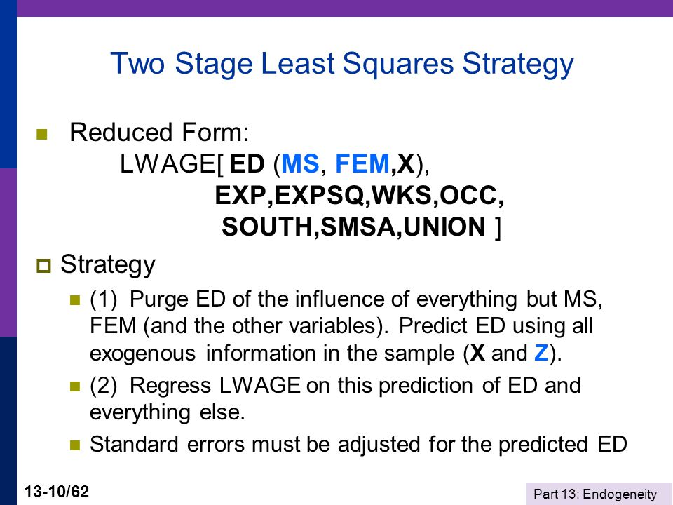 Part 13: Endogeneity 13-10/62 Two Stage Least Squares Strategy Reduced Form: LWAGE[ ED (MS, FEM,X), EXP,EXPSQ,WKS,OCC, SOUTH,SMSA,UNION ]  Strategy (1) Purge ED of the influence of everything but MS, FEM (and the other variables).
