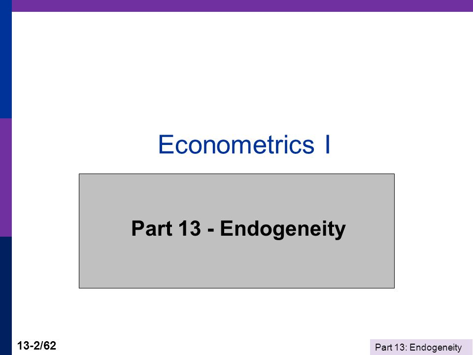 Part 13: Endogeneity 13-2/62 Econometrics I Part 13 - Endogeneity