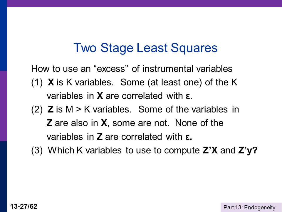 Part 13: Endogeneity 13-27/62 Two Stage Least Squares How to use an excess of instrumental variables (1) X is K variables.