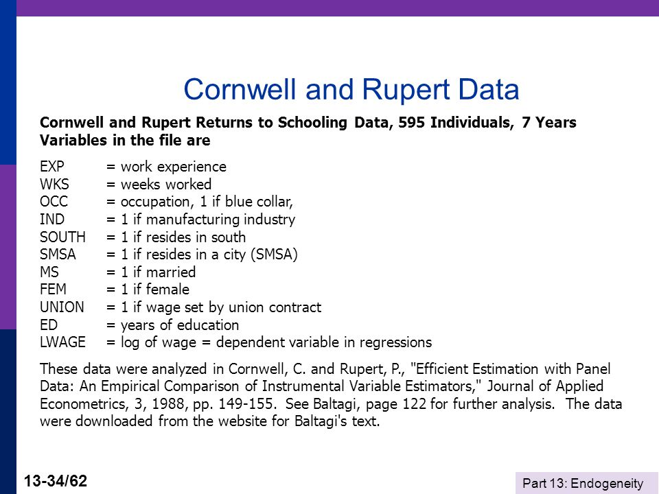 Part 13: Endogeneity 13-34/62 Cornwell and Rupert Data Cornwell and Rupert Returns to Schooling Data, 595 Individuals, 7 Years Variables in the file are EXP = work experience WKS = weeks worked OCC = occupation, 1 if blue collar, IND = 1 if manufacturing industry SOUTH = 1 if resides in south SMSA= 1 if resides in a city (SMSA) MS = 1 if married FEM = 1 if female UNION = 1 if wage set by union contract ED = years of education LWAGE = log of wage = dependent variable in regressions These data were analyzed in Cornwell, C.