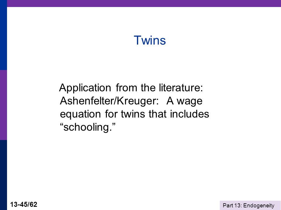 Part 13: Endogeneity 13-45/62 Twins Application from the literature: Ashenfelter/Kreuger: A wage equation for twins that includes schooling.