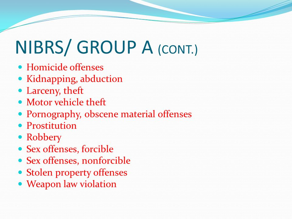 NIBRS/ GROUP A (CONT.) Homicide offenses Kidnapping, abduction Larceny, theft Motor vehicle theft Pornography, obscene material offenses Prostitution