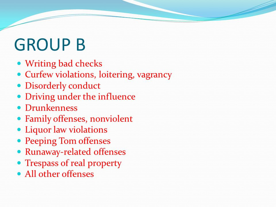 GROUP B Writing bad checks Curfew violations, loitering, vagrancy Disorderly conduct Driving under the influence Drunkenness Family offenses, nonviole