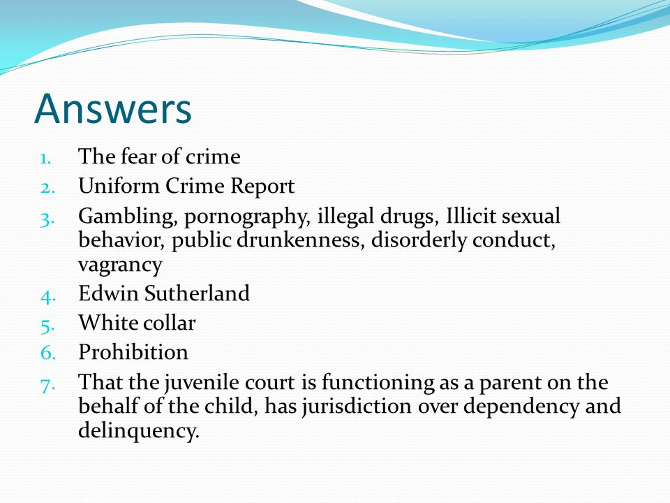Answers 1. The fear of crime 2. Uniform Crime Report 3. Gambling, pornography, illegal drugs, Illicit sexual behavior, public drunkenness, disorderly