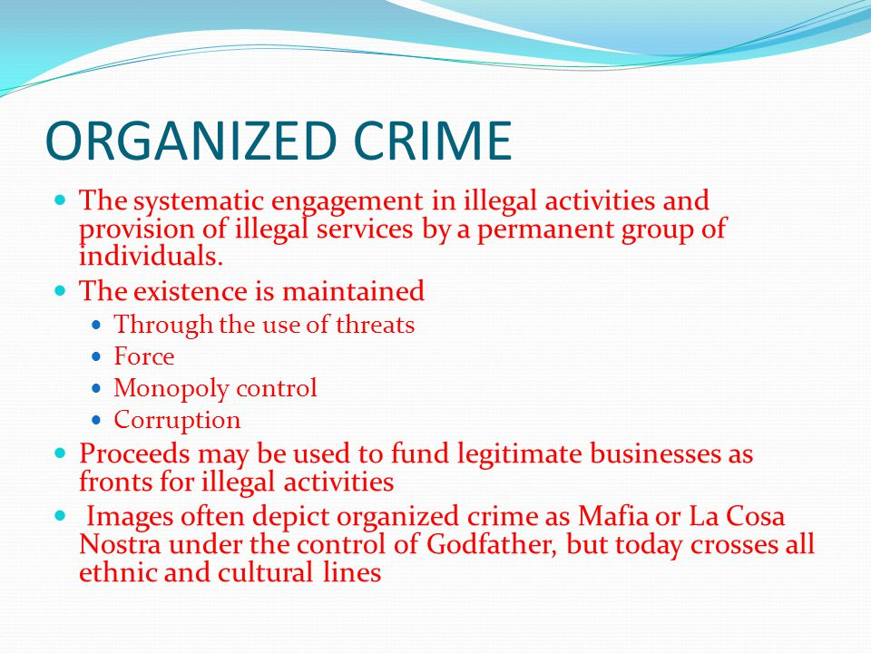 ORGANIZED CRIME The systematic engagement in illegal activities and provision of illegal services by a permanent group of individuals. The existence i