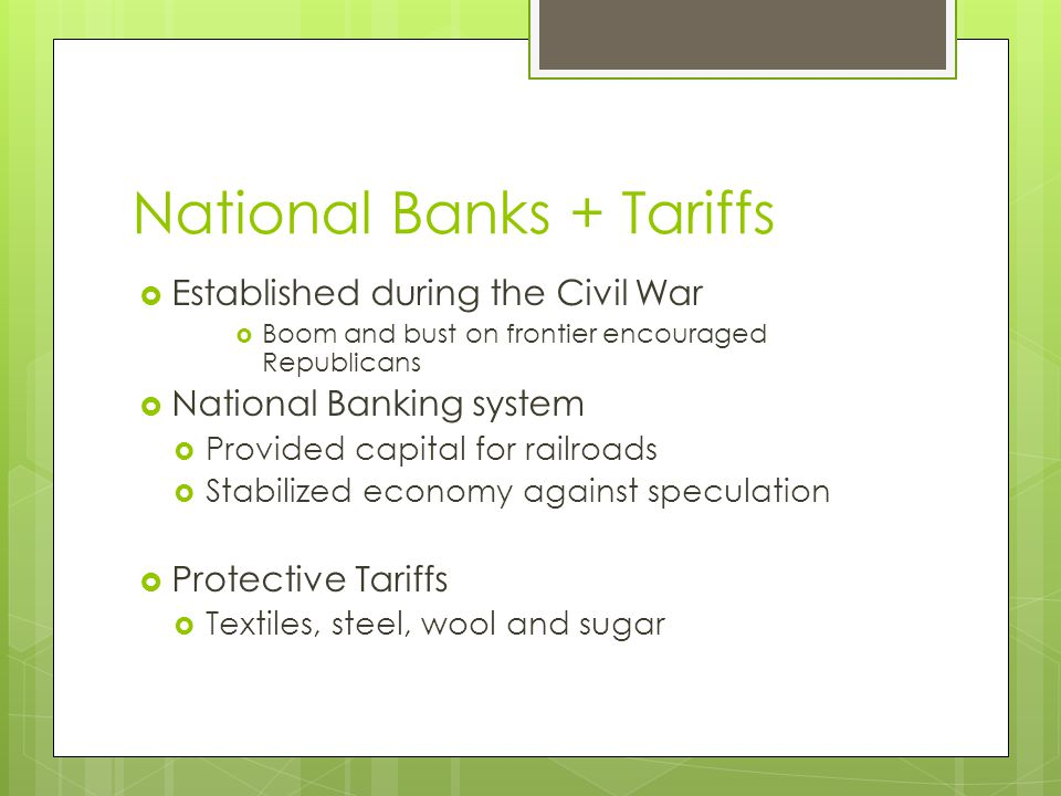 National Banks + Tariffs  Established during the Civil War  Boom and bust on frontier encouraged Republicans  National Banking system  Provided capital for railroads  Stabilized economy against speculation  Protective Tariffs  Textiles, steel, wool and sugar