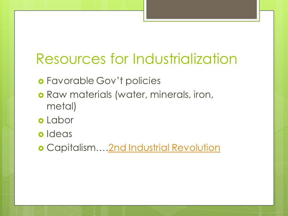 Resources for Industrialization  Favorable Gov't policies  Raw materials (water, minerals, iron, metal)  Labor  Ideas  Capitalism….2nd Industrial Revolution2nd Industrial Revolution