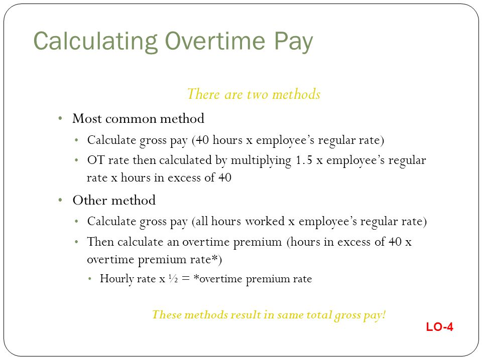 Salaried Nonexempt Employees - Fluctuating Workweek Employee and employer may forge an agreement that a fluctuating schedule on a fixed salary is acceptable Overtime is calculated by dividing normal salary by total hours worked Then an extra.5 overtime premium is paid for all hours worked over 40 or Can divide fixed salary by 40 hours – gives different pay rate each week Then an extra.5 overtime premium is paid for all hours worked over 40 Alternative – BELO Plan Appropriate for very irregular work schedule Deductions cannot be made for non-disciplinary absences Guaranteed compensation cannot be for more than 60 hours Calculate salary as wage rate multiplied by maximum number of hours and then add 50% for overtime LO-5