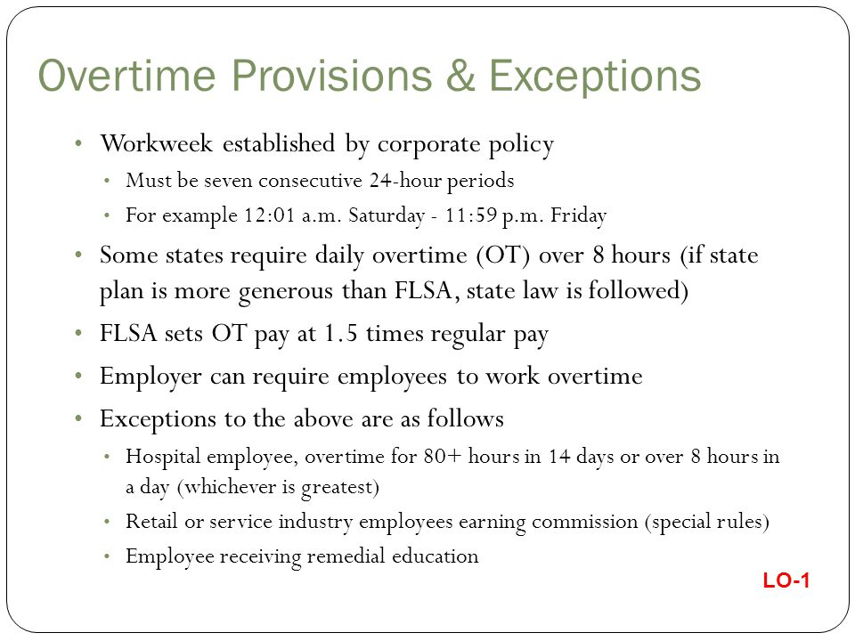 Overtime Provisions & Exceptions Workweek established by corporate policy Must be seven consecutive 24-hour periods For example 12:01 a.m.
