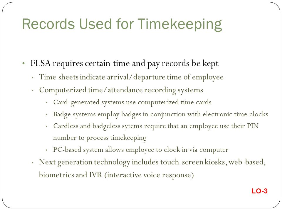 Records Used for Timekeeping LO-3 FLSA requires certain time and pay records be kept Time sheets indicate arrival/departure time of employee Computerized time/attendance recording systems Card-generated systems use computerized time cards Badge systems employ badges in conjunction with electronic time clocks Cardless and badgeless sytems require that an employee use their PIN number to process timekeeping PC-based system allows employee to clock in via computer Next generation technology includes touch-screen kiosks, web-based, biometrics and IVR (interactive voice response)