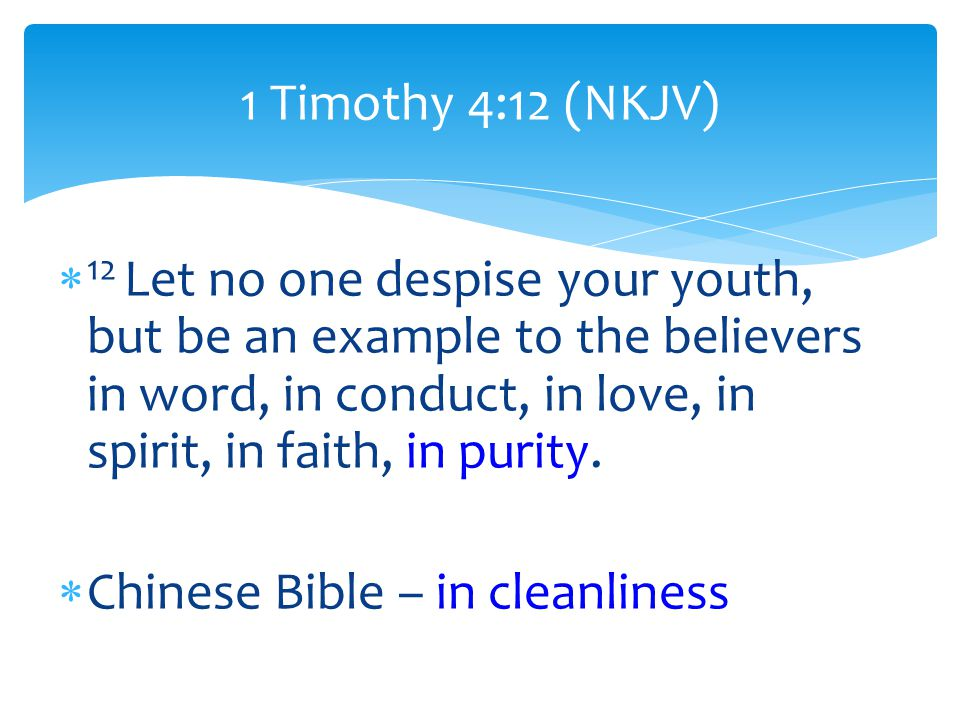  12 Let no one despise your youth, but be an example to the believers in word, in conduct, in love, in spirit, in faith, in purity.
