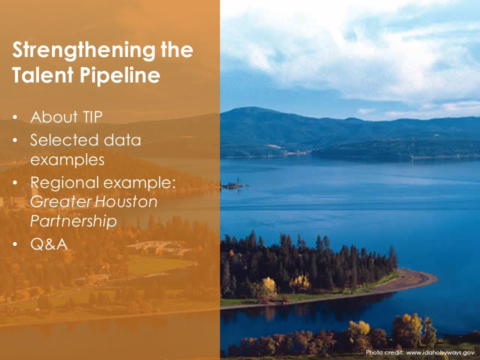 Strengthening the Talent Pipeline About TIP Selected data examples Regional example: Greater Houston Partnership Q&A Photo credit: www.idahobyways.gov