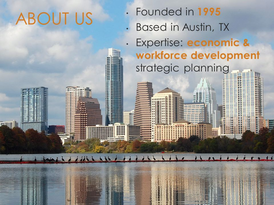 Founded in 1995 Based in Austin, TX Expertise: economic & workforce development strategic planning ABOUT US
