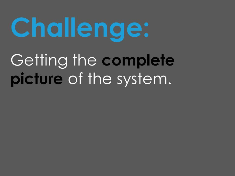 Challenge: Getting the complete picture of the system.
