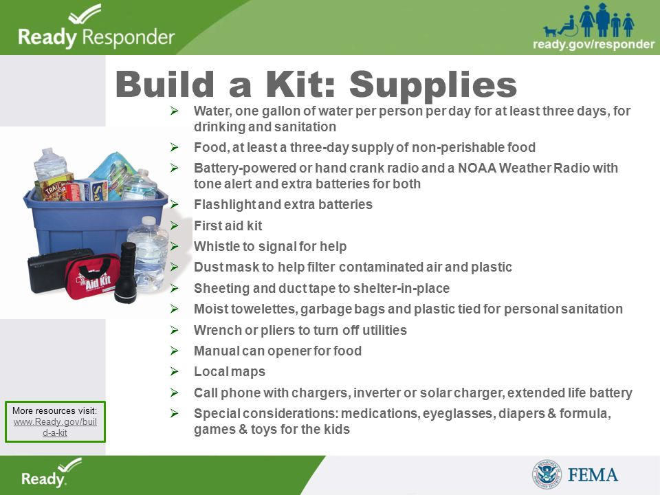 Build a Kit: Supplies More resources visit: www.Ready.gov/buil d-a-kit www.Ready.gov/buil d-a-kit  Water, one gallon of water per person per day for at least three days, for drinking and sanitation  Food, at least a three-day supply of non-perishable food  Battery-powered or hand crank radio and a NOAA Weather Radio with tone alert and extra batteries for both  Flashlight and extra batteries  First aid kit  Whistle to signal for help  Dust mask to help filter contaminated air and plastic  Sheeting and duct tape to shelter-in-place  Moist towelettes, garbage bags and plastic tied for personal sanitation  Wrench or pliers to turn off utilities  Manual can opener for food  Local maps  Call phone with chargers, inverter or solar charger, extended life battery  Special considerations: medications, eyeglasses, diapers & formula, games & toys for the kids