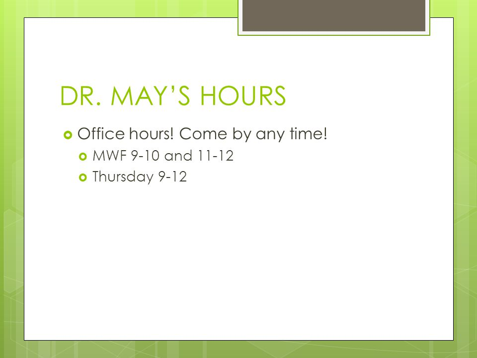 DR. MAY'S HOURS  Office hours! Come by any time!  MWF 9-10 and 11-12  Thursday 9-12