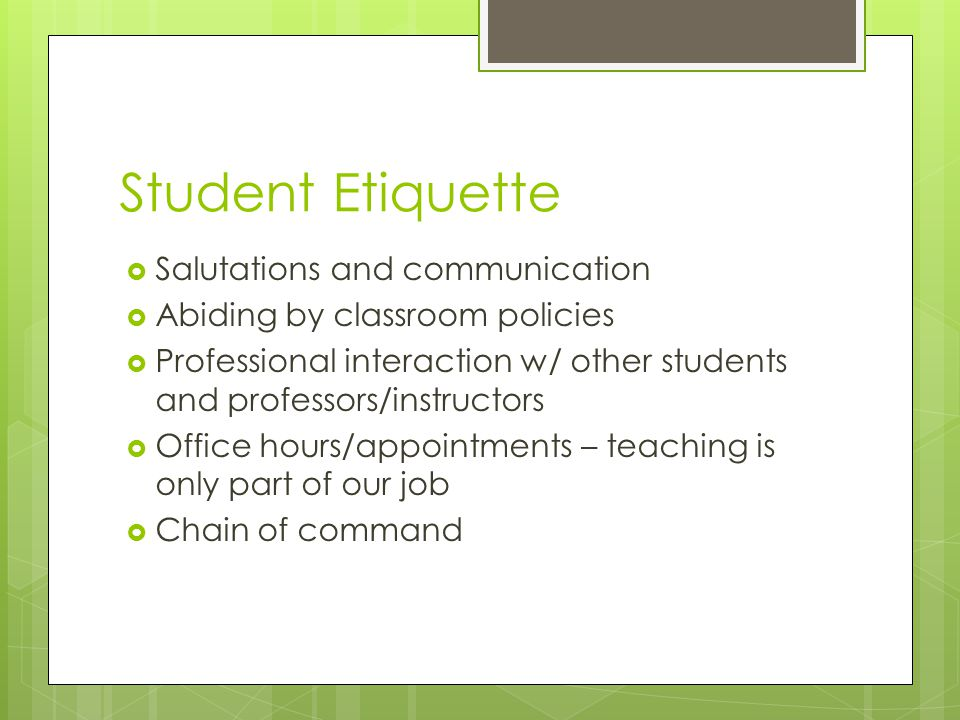 Student Etiquette  Salutations and communication  Abiding by classroom policies  Professional interaction w/ other students and professors/instructors  Office hours/appointments – teaching is only part of our job  Chain of command