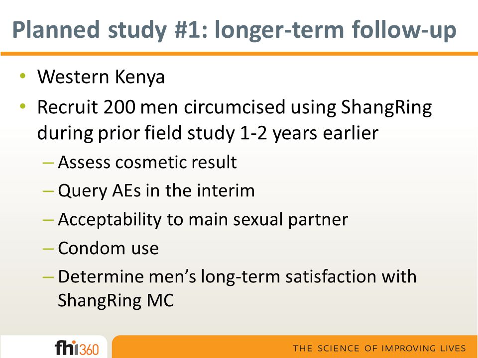 Planned study #1: longer-term follow-up Western Kenya Recruit 200 men circumcised using ShangRing during prior field study 1-2 years earlier – Assess