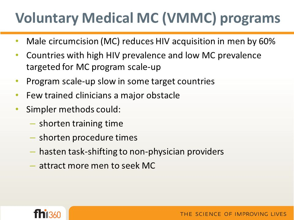 Voluntary Medical MC (VMMC) programs Male circumcision (MC) reduces HIV acquisition in men by 60% Countries with high HIV prevalence and low MC preval