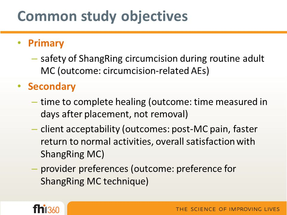 Common study objectives Primary – safety of ShangRing circumcision during routine adult MC (outcome: circumcision-related AEs) Secondary – time to com