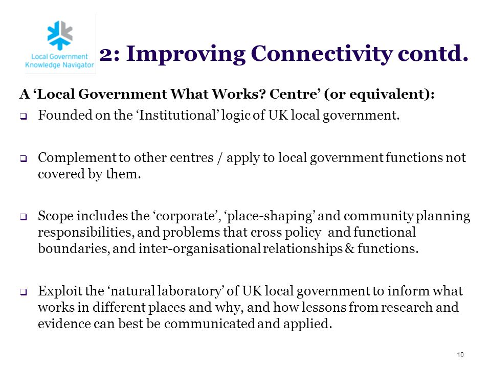 2: Improving Connectivity contd. A 'Local Government What Works? Centre' (or equivalent):  Founded on the 'Institutional' logic of UK local governmen
