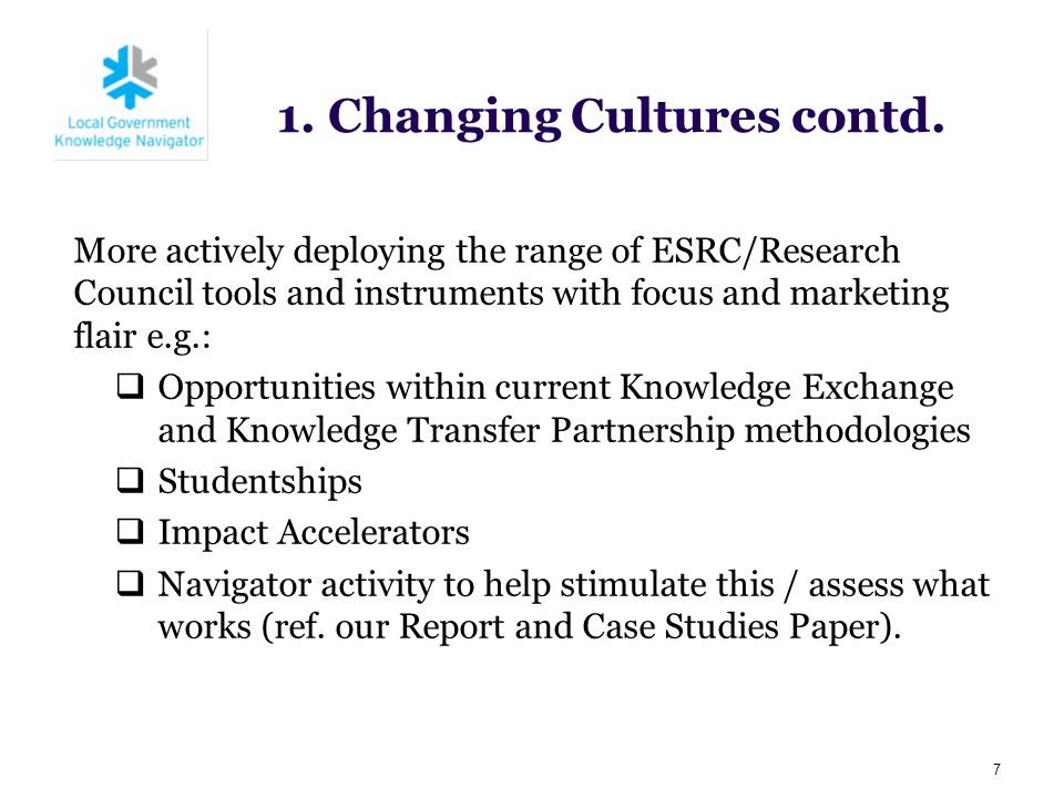 1. Changing Cultures contd. 7 More actively deploying the range of ESRC/Research Council tools and instruments with focus and marketing flair e.g.: 
