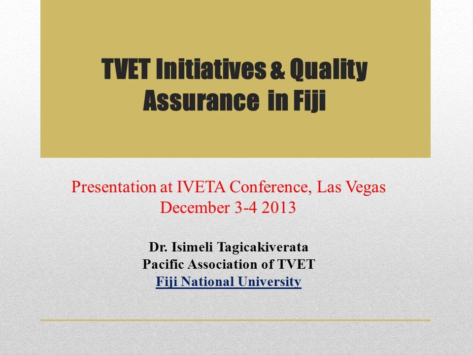 TVET Initiatives & Quality Assurance in Fiji Presentation at IVETA Conference, Las Vegas December 3-4 2013 Dr. Isimeli Tagicakiverata Pacific Associat