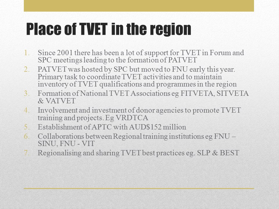 Place of TVET in the region 1.Since 2001 there has been a lot of support for TVET in Forum and SPC meetings leading to the formation of PATVET 2.PATVET was hosted by SPC but moved to FNU early this year.