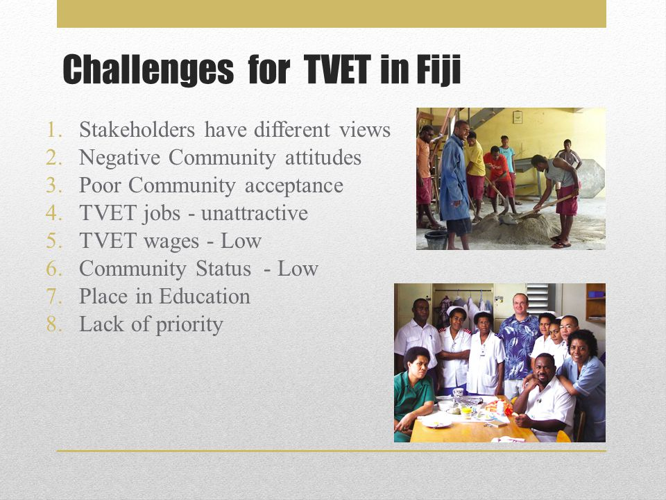 Challenges for TVET in Fiji 1.Stakeholders have different views 2.Negative Community attitudes 3.Poor Community acceptance 4.TVET jobs - unattractive 5.TVET wages - Low 6.Community Status - Low 7.Place in Education 8.Lack of priority