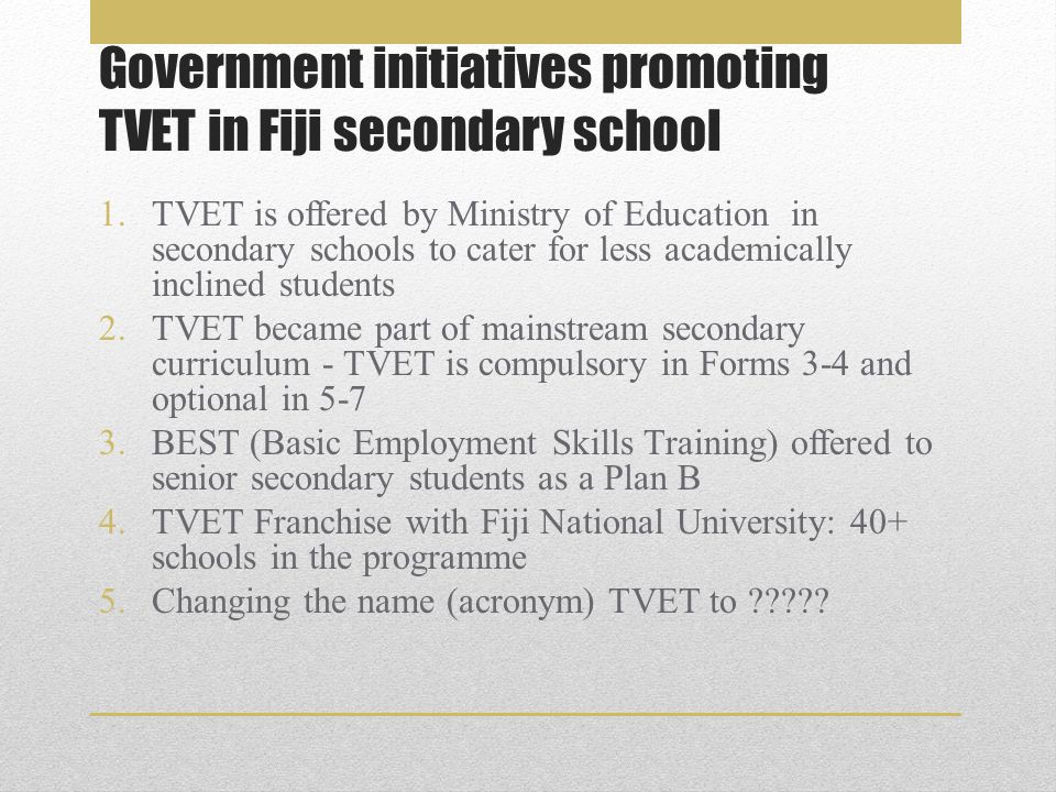Government initiatives promoting TVET in Fiji secondary school 1.TVET is offered by Ministry of Education in secondary schools to cater for less academically inclined students 2.TVET became part of mainstream secondary curriculum - TVET is compulsory in Forms 3-4 and optional in 5-7 3.BEST (Basic Employment Skills Training) offered to senior secondary students as a Plan B 4.TVET Franchise with Fiji National University: 40+ schools in the programme 5.Changing the name (acronym) TVET to
