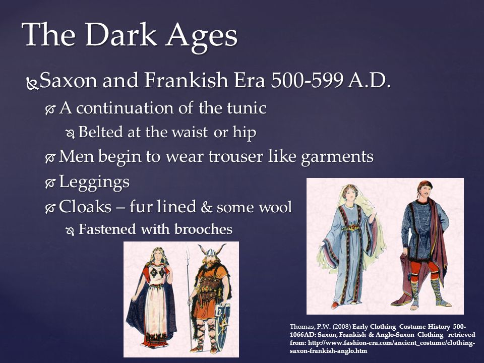 The Dark Ages  The Anglo – Saxon Era 700 – 999  Similar to the Saxon & Frankish Era  Hoods were added to cloaks in the 9 th century  The wrap over coat and waist coat appeared  Began to see class distinction through dress  Nobility had embellishments on the collar, waist or border of their tunics  Nobility wore longer tunics  Working class & Peasants wore plain shorter tunics  THINK MOVIE: King Arthur