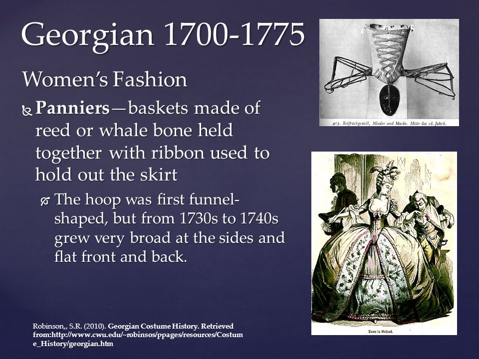 Georgian 1700-1775 Women's Fashion  Panniers—baskets made of reed or whale bone held together with ribbon used to hold out the skirt  The hoop was f