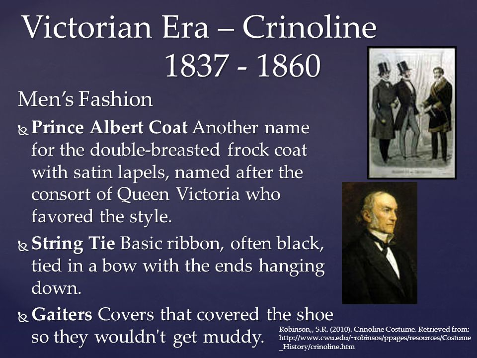 Victorian Era – Crinoline 1837 - 1860 Men's Fashion  Prince Albert Coat Another name for the double-breasted frock coat with satin lapels, named afte