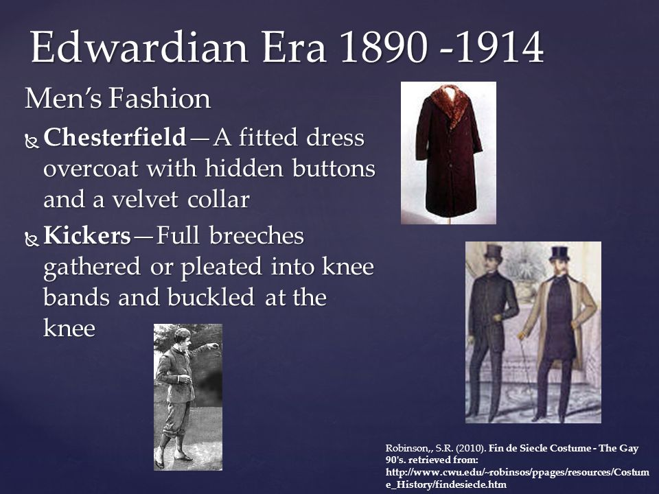 Edwardian Era 1890 -1914 Men's Fashion  Chesterfield—A fitted dress overcoat with hidden buttons and a velvet collar  Kickers—Full breeches gathered