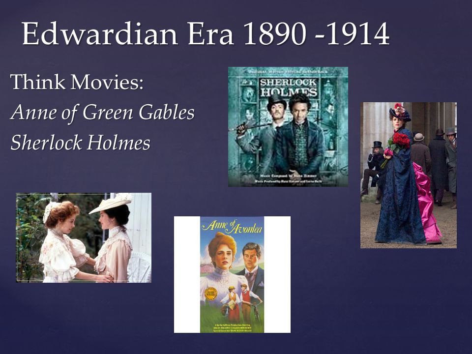 Edwardian Era 1890 -1914 Think Movies: Anne of Green Gables Sherlock Holmes
