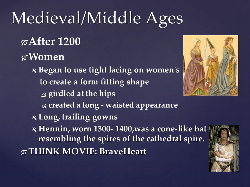 Medieval/Middle Ages   After 1200   Women   Began to use tight lacing on women's to create a form fitting shape   girdled at the hips   crea