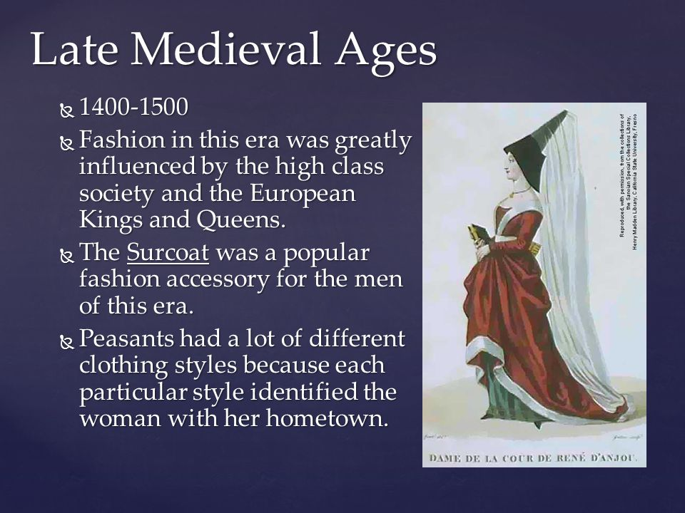 Late Medieval Ages  1400-1500  Fashion in this era was greatly influenced by the high class society and the European Kings and Queens.  The Surcoat