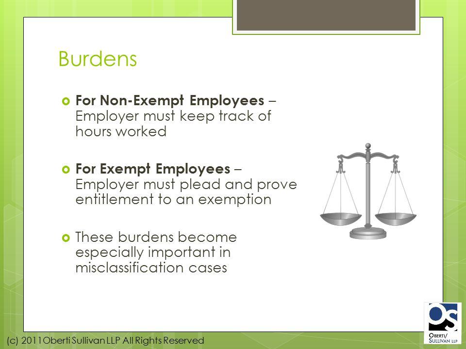(c) 2011Oberti Sullivan LLP All Rights Reserved Burdens  For Non-Exempt Employees – Employer must keep track of hours worked  For Exempt Employees – Employer must plead and prove entitlement to an exemption  These burdens become especially important in misclassification cases